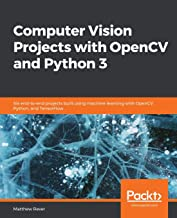 Computer Vision Projects with OpenCV and Python 3: Six end-to-end projects built using machine learning with OpenCV, Python, and TensorFlow