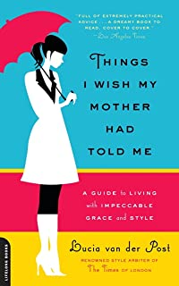 Things I Wish My Mother Had Told Me: A Guide to Living with Impeccable Grace and Style