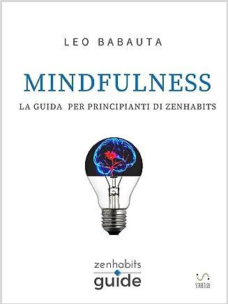 Mindfulness - La guida per principianti di Zen Habits (ZenHabits Guide)