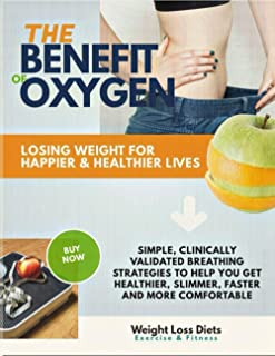 The Benefit Of Oxygen Losing Weight For Happier & Healthier Lives Simple, Clinically Validated Breathing Strategies To Hel...