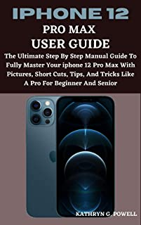 IPHONE 12 PRO MAX USER GUIDE: A step by step ultimate guide to fully master your iPhone 12 pro max with picture, short cut...