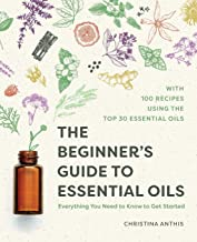 The Beginner`s Guide to Essential Oils: Everything You Need to Know to Get Started