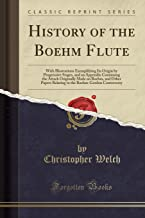 History of the Boehm Flute: With Illustrations Exemplifying Its Origin by Progressive Stages, and an Appendix Containing the Attack Originally Made on Boehm-Gordon Controversy (Classic Reprint)