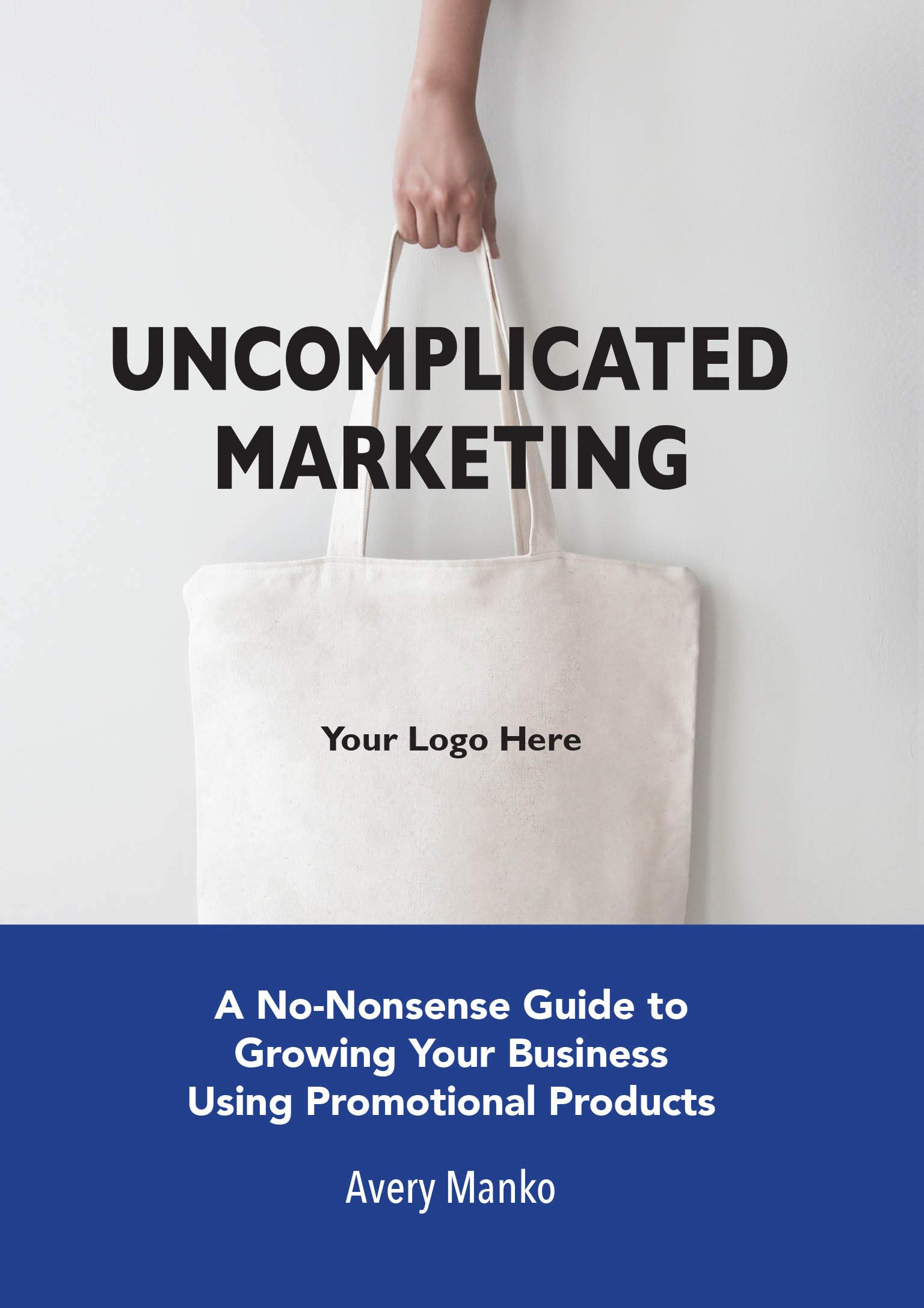 Uncomplicated Marketing: A No-Nonsense Guide to Growing Your Business Using Promotional Products