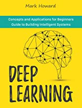 Deep Learning: Concepts and Applications for Beginners Guide to Building Intelligent Systems (English Edition)