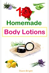 10 Easy Homemade Body Lotions: DIY Easy Organic Body Lotion Recipes From Natural Ingredients, good for all skin types Kindle Edition