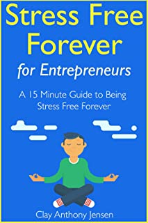 Stress Free Forever: For Entrepreneurs: A 15 Minute Guide to Being Stress Free Forever
