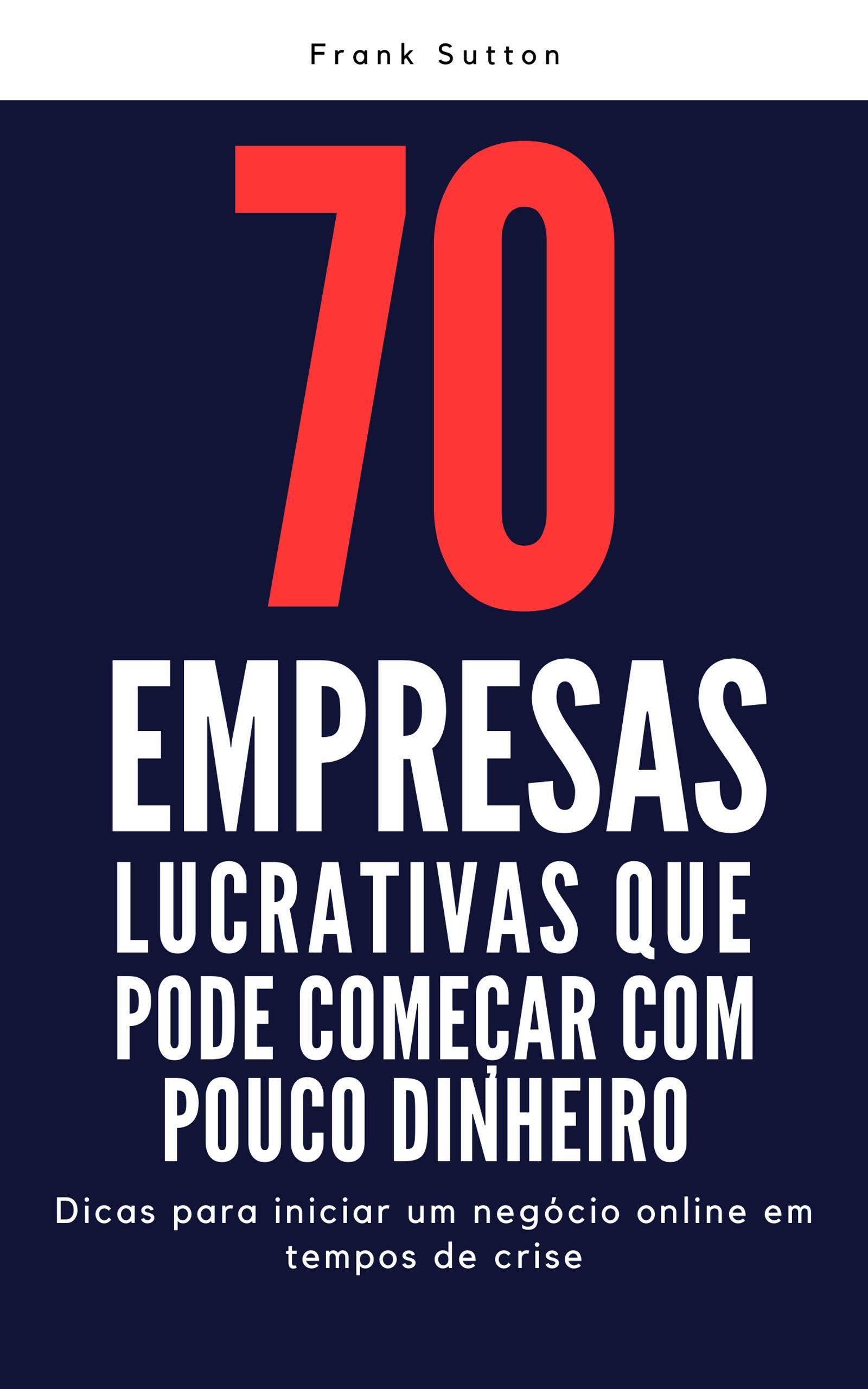 70 empresas lucrativas que você pode começar com pouco dinheiro: Dicas para iniciar um negócio na Internet em tempos de crise (Portuguese Edition)