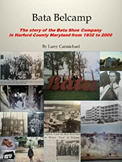 Bata Belcamp The story of the Bata shoe Company in Harford County Maryland 1932-2000