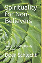 Spirituality for Non-Believers: Living in Truth, Beauty and Love