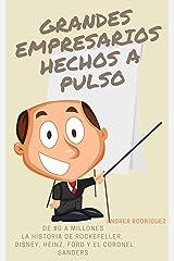 GRANDES EMPRESARIOS HECHOS A PULSO: De $0 a Millones. La historia de Rockefeller, Disney, Heinz, Ford y el Coronel Sanders (Spanish Edition) Kindle Edition