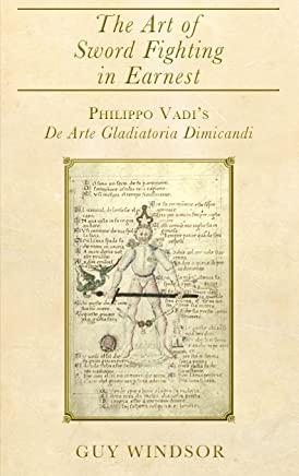 The Art of Sword Fighting in Earnest: Philippo Vadi's de Arte Gladiatoria Dimicandi with an Introduction, Translation, Commentary, and Glossary