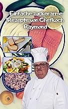 Einfache zuckerarme Rezepte von Chefkoch Raymond: gesund, zucker- und glutenarm (German Edition)