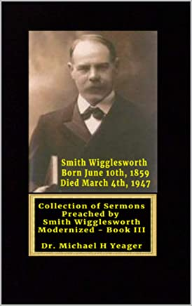 Sermons by Smith Wigglesworth: Collection of Sermons Preached by Wigglesworth modernized Book III (English Edition)