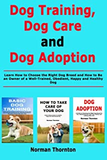 Dog Training, Dog Care and Dog Adoption: Learn How to Choose the Right Dog Breed and How to Be an Owner of a Well-Trained,...