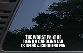 The Worst Part of being a CAROLINA Fan is being a CAROLINA Fan - 9 inches by 2 1/2 inches die cut vinyl decal for cars, trucks, windows, boats, tool boxes, laptops - virtually any hard smooth surface