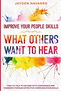 Improve Your People Skills: What Others Want To Hear - How to Talk To Anyone With Confidence and Charisma Through Effectiv...