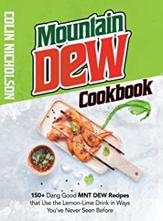 Mountain Dew Cookbook: 150+ Dang Good MNT DEW Recipes that Use the Lemon-Lime Drink in Ways You've Never Seen Before