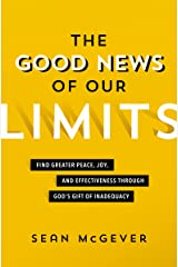The Good News of Our Limits: Find Greater Peace, Joy, and Effectiveness through God's Gift of Inadequacy Kindle Edition