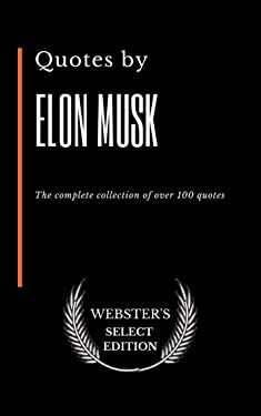 Quotes by Elon Musk: The complete collection of over 100 quotes (Webster's Select Edition Book 68)