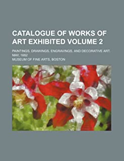 Catalogue of Works of Art Exhibited Volume 2; Paintings, Drawings, Engravings, and Decorative Art. May, 1882