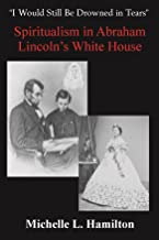 """""""I Would Still Be Drowned in Tears"""": Spiritualism in Abraham Lincoln's White House"""