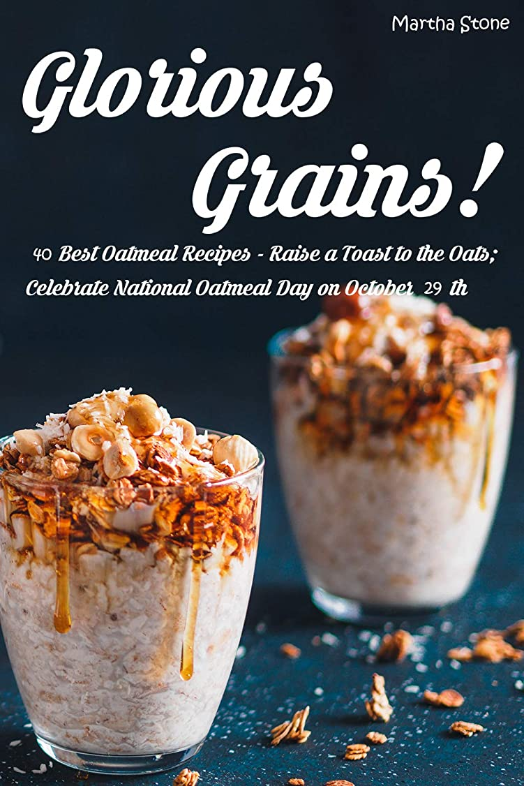 満足できる施し選ぶGlorious Grains!: 40 Best Oatmeal Recipes - Raise a Toast to the Oats; Celebrate National Oatmeal Day on October 29th (English Edition)
