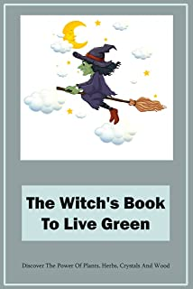 The Witch's Book To Live Green: Discover The Power Of Plants, Herbs, Crystals And Wood: How To Become A Green Witch
