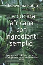 La cucina africana con ingredienti semplici: Il gusto esotico del cibo sano. Per principianti e avanzati e qualsiasi dieta...