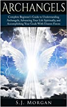 Archangels: Complete Beginner's Guide to Understanding Archangels, Advancing Your Life Spiritually, and Accomplishing Your...