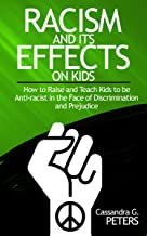RACISM AND ITS EFFECT ON KIDS: : How to raise and teach kids to be anti-racist in the face of discrimination and Prejudice (English Edition)