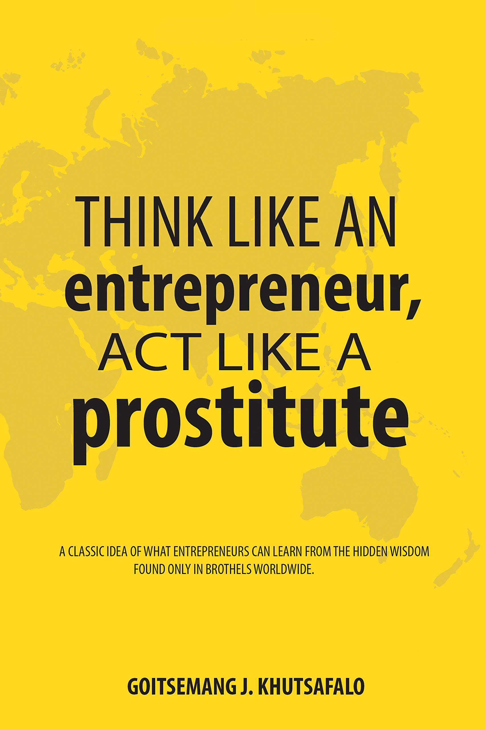 Think like an Entrepreneur, Act like a Prostitute: A classic idea of what entrepreneurs can learn from the hidden wisdom found only in brothels worldwide