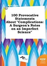 100 Provocative Statements about Complications: A Surgeon's Notes on an Imperfect Science