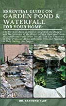 ESSENTIAL GUIDE ON GARDEN POND & WATERFALL FOR YOUR HOME: The Ultimate Basic Manual to Help with the Design and Maintenanc...