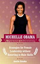 MICHELLE OBAMA: A FEMININE LEADERSHIP. Strategies for Female Leadership without Resorting to Male Skills. (MINI BIOGRAPHIES Book 4)