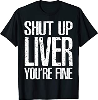 Shut Up Liver Youre Fine T-Shirt Great Drinking Gift Tee