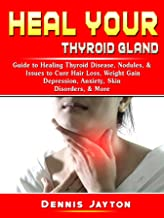 Heal your Thyroid Gland: Guide to Healing Thyroid Disease, Nodules, & Issues to Cure Hair Loss, Weight Gain, Depression, Anxiety, Skin Disorders, & More