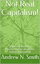 Not Real Capitalism!: Exposing Socialist Misinformation about The American Economy (NRC Book 1)