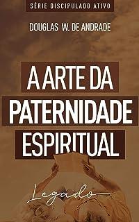 A arte da paternidade espiritual: Legado (Discipulado ativo)