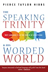 The Speaking Trinity and His Worded World: Why Language Is at the Center of Everything Kindle Edition
