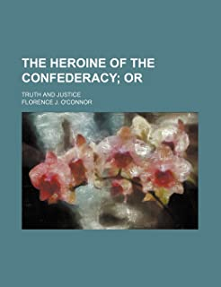 The Heroine of the Confederacy; Or. Truth and Justice
