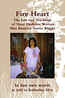 Fire Heart: The Life and Teachings of Maya Medicine Woman Miss Beatrice Torres Waight