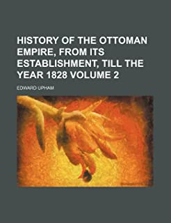 History of the Ottoman Empire, from Its Establishment, Till the Year 1828 Volume 2