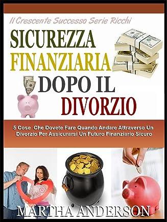 SICUREZZA FINANZIARIA DOPO IL DIVORZIO: 5 Cose Che Dovete Fare Quando Attraversando Il Divorzio Per Assicurarsi Un Futuro Finanziario Sicuro (Il Crescente Successo Ricca Serie Vol. 3)