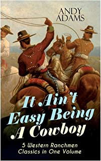 It Ain't Easy Being A Cowboy - 5 Western Ranchmen Classics in One Volume: What it Means to be A Real Cowboy in the America...