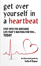 Get Over Yourself in a Heartbeat: Step Into the Awesome Life That's Waiting for You...TODAY