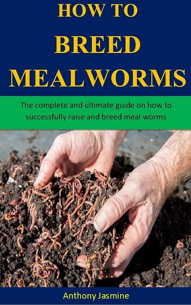 馬鹿熱意機関車How To Breed Meal Worms: The complete and ultimate guide on how to successfully raise and breed meal worms (English Edition)