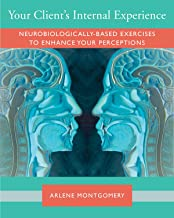 Your Client's Internal Experience: Neurobiologically-based Exercises to Enhance Perception (Norton Series on Interpersonal Neurobiology)