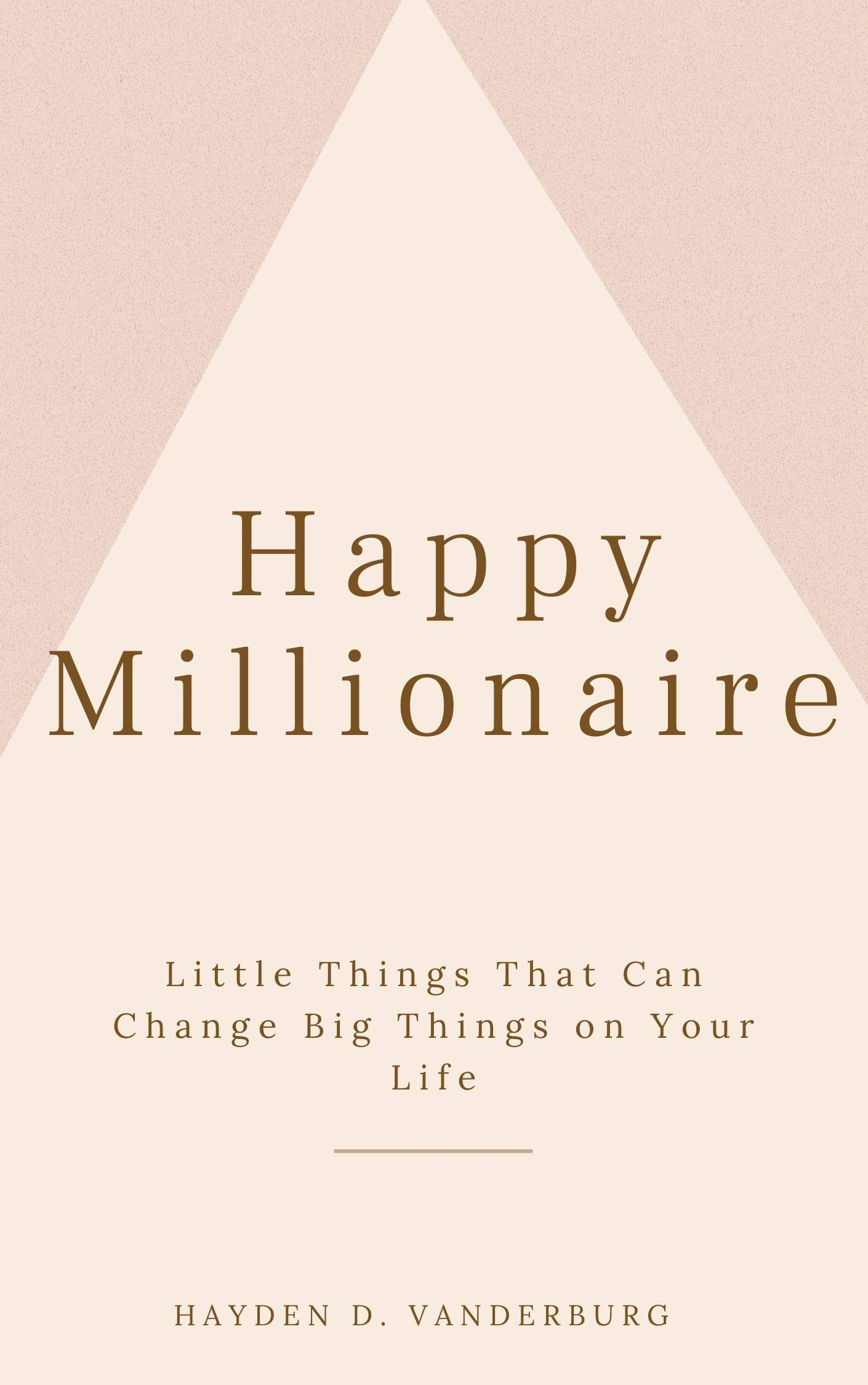 Happy Millionaire: Little Things That Can Change Big Things on Your Life
