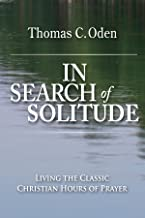In Search of Solitude: Living the Classic Christian Hours of Prayer